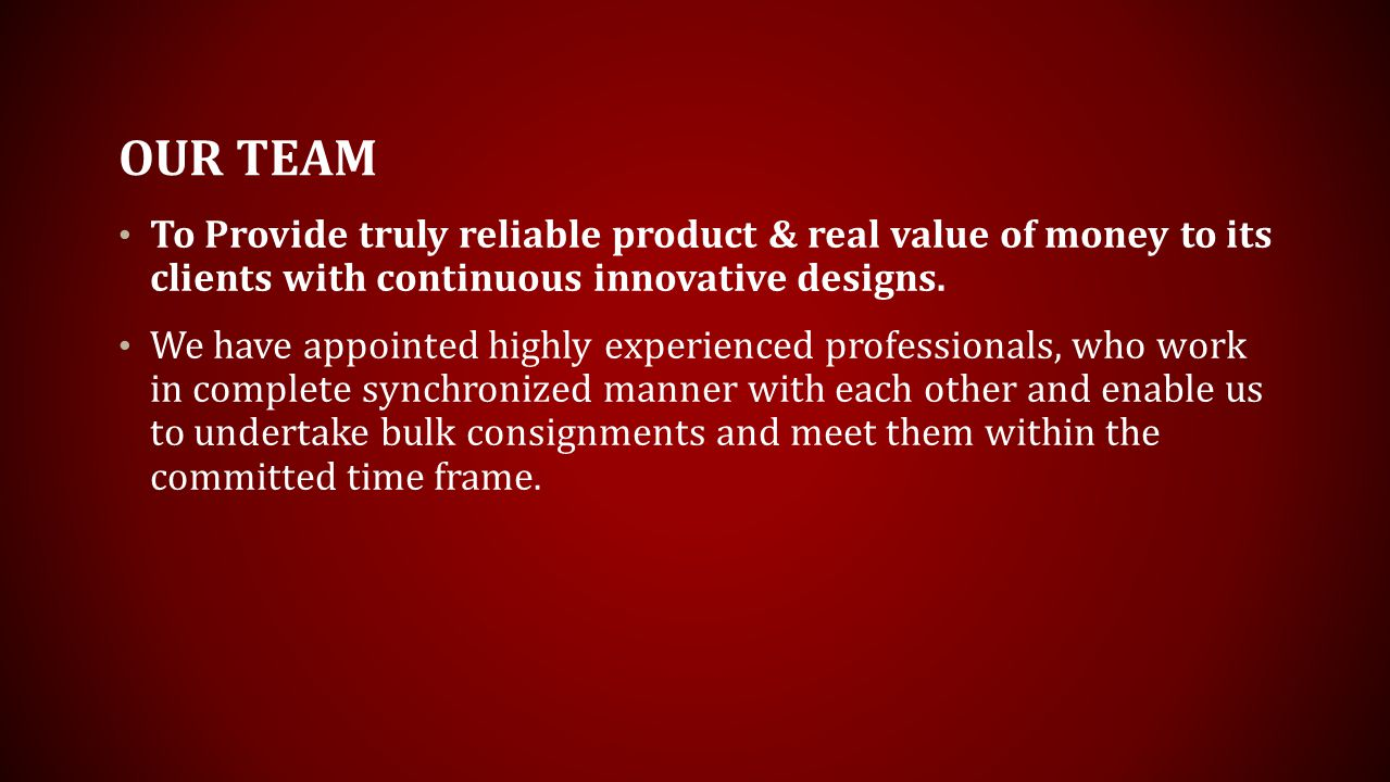 OUR TEAM To Provide truly reliable product & real value of money to its clients with continuous innovative designs.
