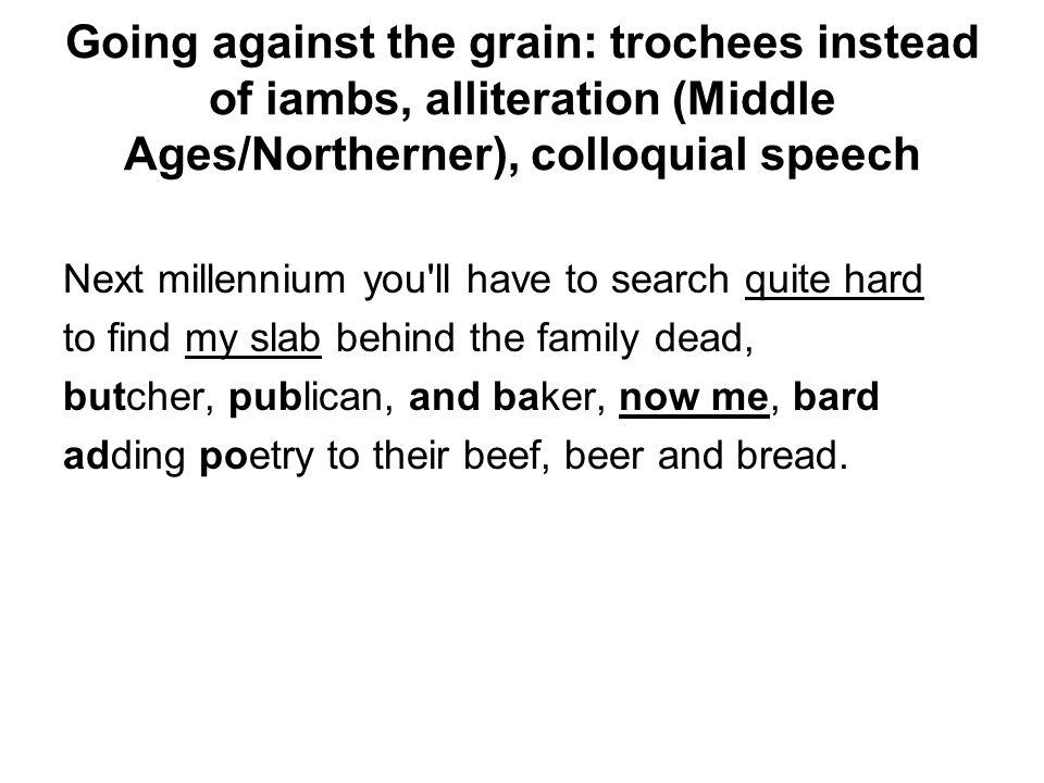 Going against the grain: trochees instead of iambs, alliteration (Middle Ages/Northerner), colloquial speech Next millennium you'll have to search qui