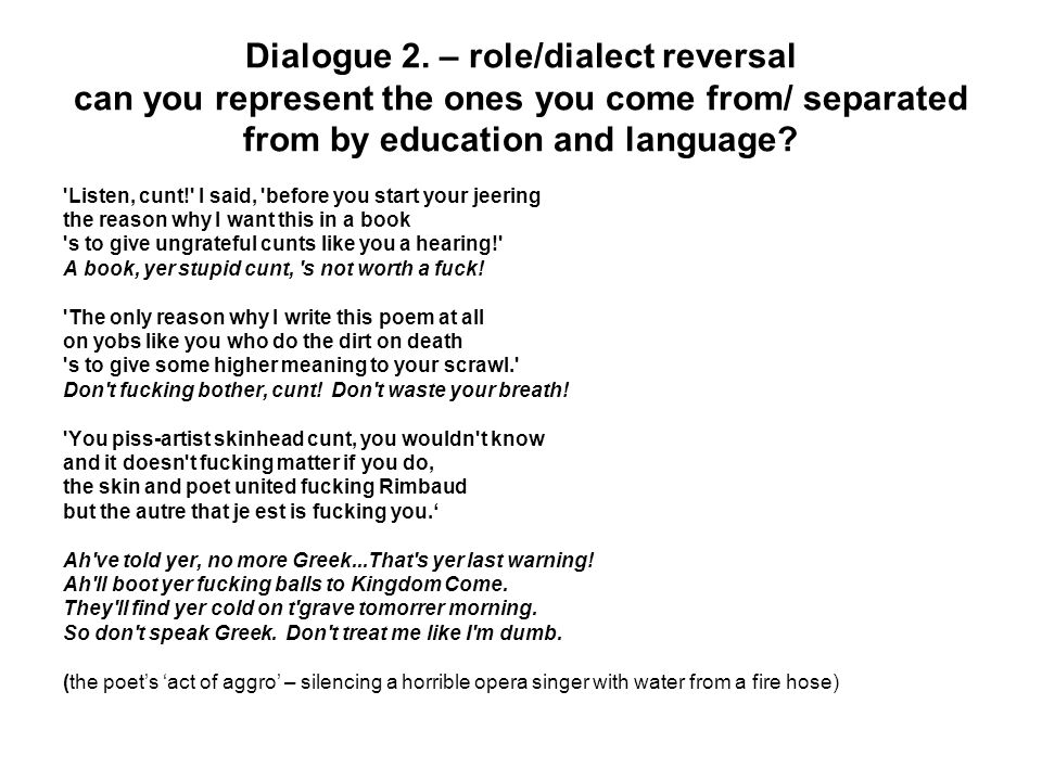 Dialogue 2. – role/dialect reversal can you represent the ones you come from/ separated from by education and language? 'Listen, cunt!' I said, 'befor