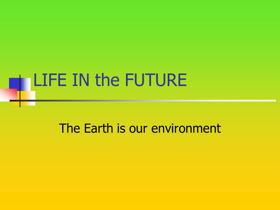 LIFE IN the FUTURE The Earth is our environment