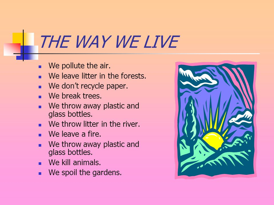 THE WAY WE LIVE We pollute the air. We leave litter in the forests.