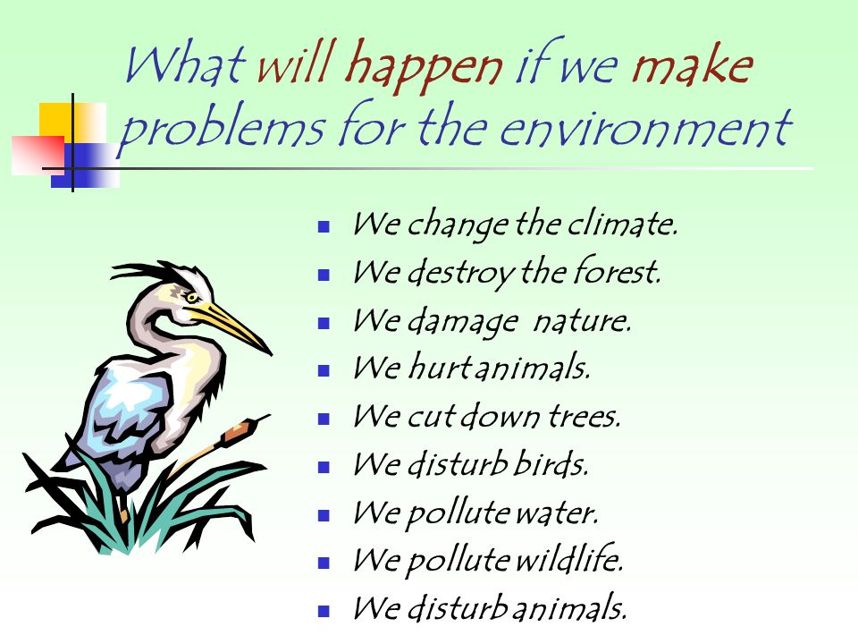 What will happen if we make problems for the environment We change the climate.