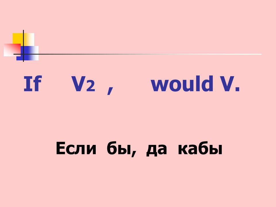 If V 2, would V. Если бы, да кабы