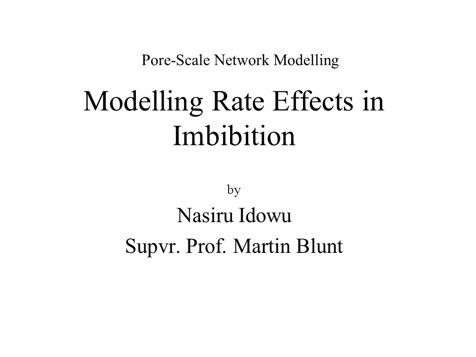 Modelling Rate Effects in Imbibition by Nasiru Idowu Supvr. Prof. Martin Blunt Pore-Scale Network Modelling