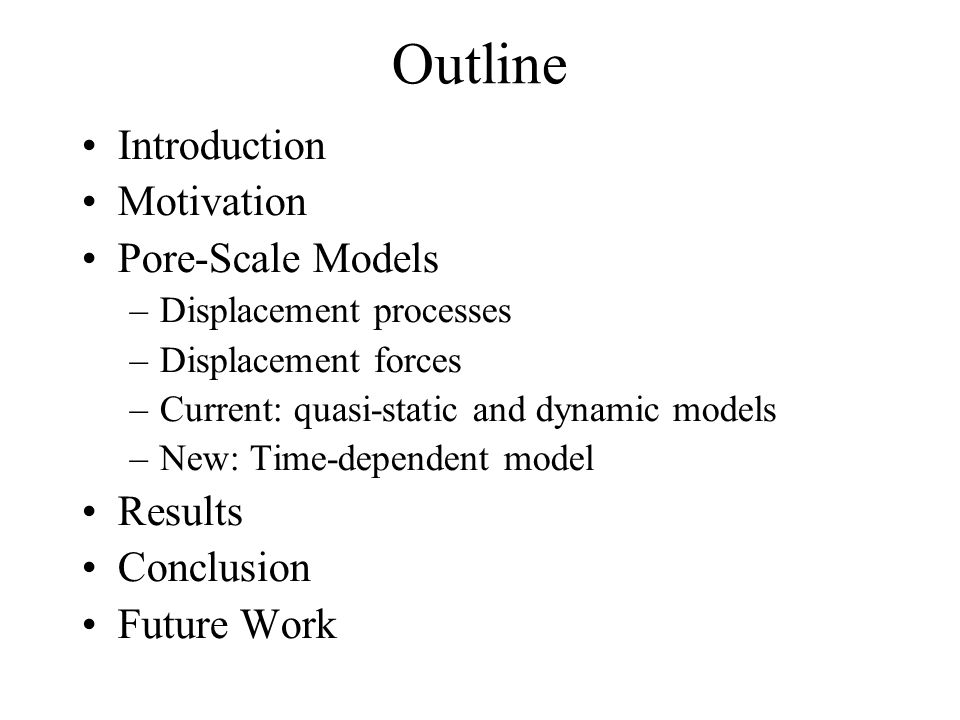 Outline Introduction Motivation Pore-Scale Models –Displacement processes –Displacement forces –Current: quasi-static and dynamic models –New: Time-de