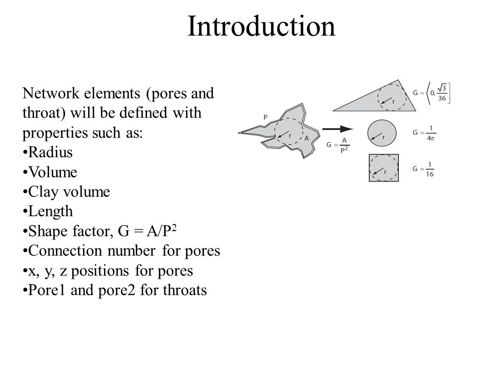 Introduction Network elements (pores and throat) will be defined with properties such as: Radius Volume Clay volume Length Shape factor, G = A/P 2 Con