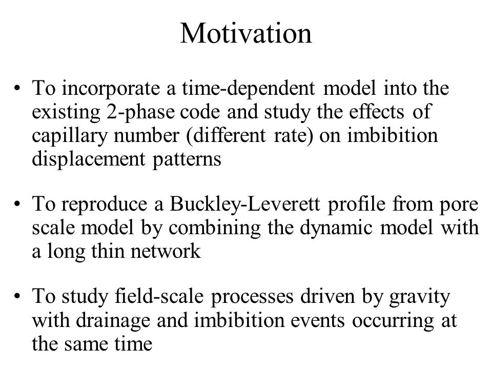 Motivation To incorporate a time-dependent model into the existing 2-phase code and study the effects of capillary number (different rate) on imbibiti