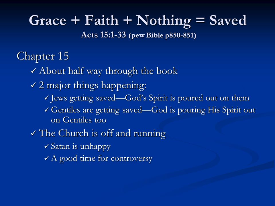 Grace + Faith + Nothing = Saved Acts 15:1-33 (pew Bible p850-851) Chapter 15 About half way through the book About half way through the book 2 major things happening: 2 major things happening: Jews getting saved—God's Spirit is poured out on them Jews getting saved—God's Spirit is poured out on them Gentiles are getting saved—God is pouring His Spirit out on Gentiles too Gentiles are getting saved—God is pouring His Spirit out on Gentiles too The Church is off and running The Church is off and running Satan is unhappy Satan is unhappy A good time for controversy A good time for controversy