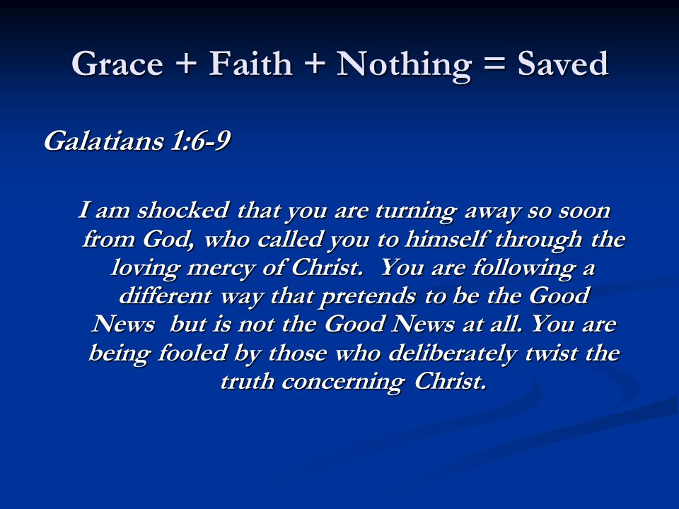 Grace + Faith + Nothing = Saved Galatians 1:6-9 I am shocked that you are turning away so soon from God, who called you to himself through the loving mercy of Christ.