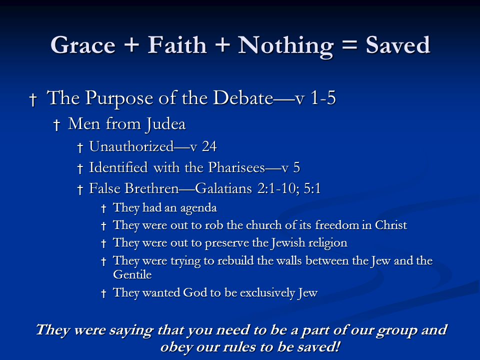 Grace + Faith + Nothing = Saved † The Answer to the Debate—v 6-18 † Peter—leading minister to the Jews † God called me to go to the Gentiles and I saw His results first hand—v 7 † God knows hearts—v 8 † God made no distinction, why should we?—v 9 † He cleansed them by their faith in Jesus—v 9 † We failed at keeping the Law—v 10 † We are all saved by grace only—v 11