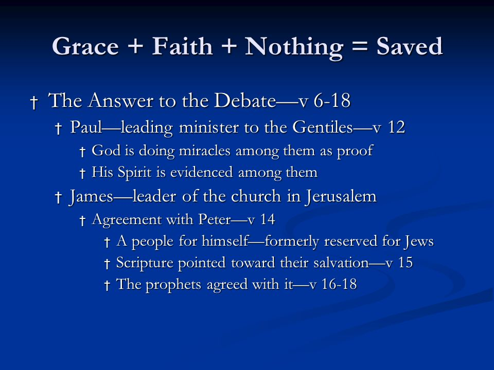 Grace + Faith + Nothing = Saved † The Answer to the Debate—v 6-18 † Paul—leading minister to the Gentiles—v 12 † God is doing miracles among them as proof † His Spirit is evidenced among them † James—leader of the church in Jerusalem † Agreement with Peter—v 14 † A people for himself—formerly reserved for Jews † Scripture pointed toward their salvation—v 15 † The prophets agreed with it—v 16-18