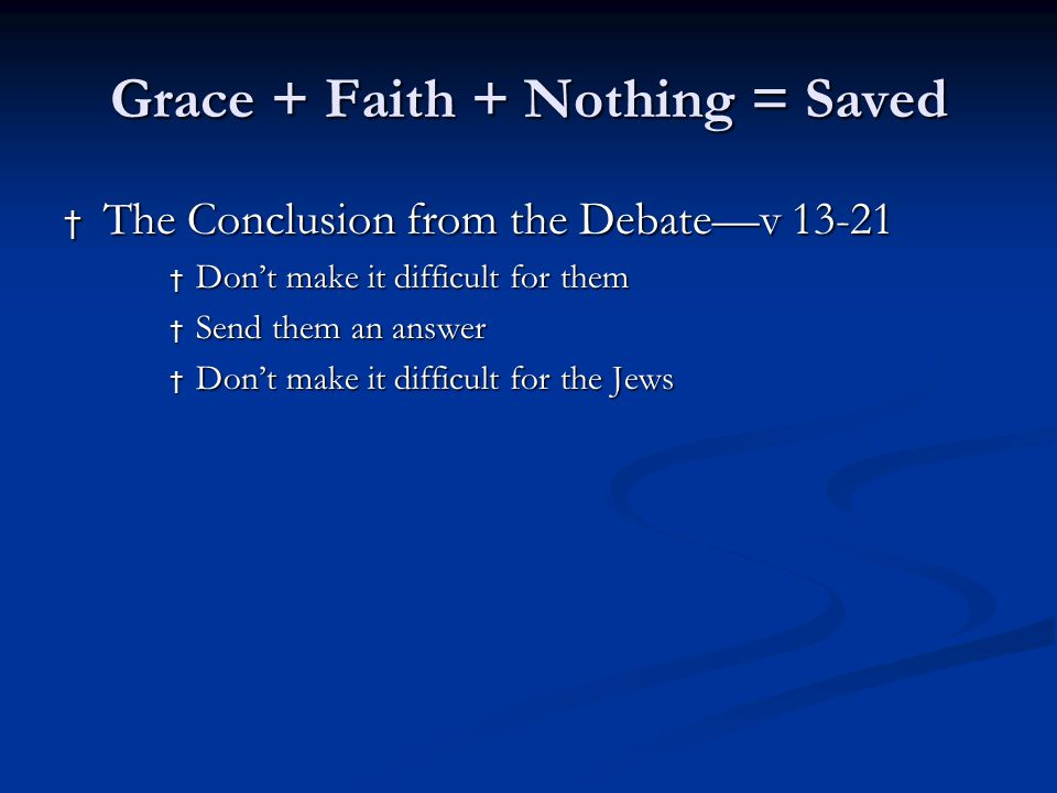 Grace + Faith + Nothing = Saved † The Conclusion from the Debate—v 13-21 † Don't make it difficult for them † Send them an answer † Don't make it difficult for the Jews