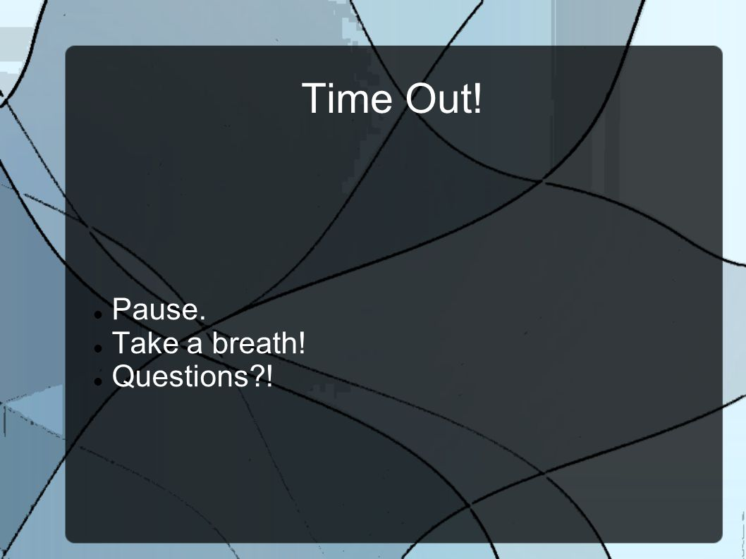 Time Out! Pause. Take a breath! Questions !