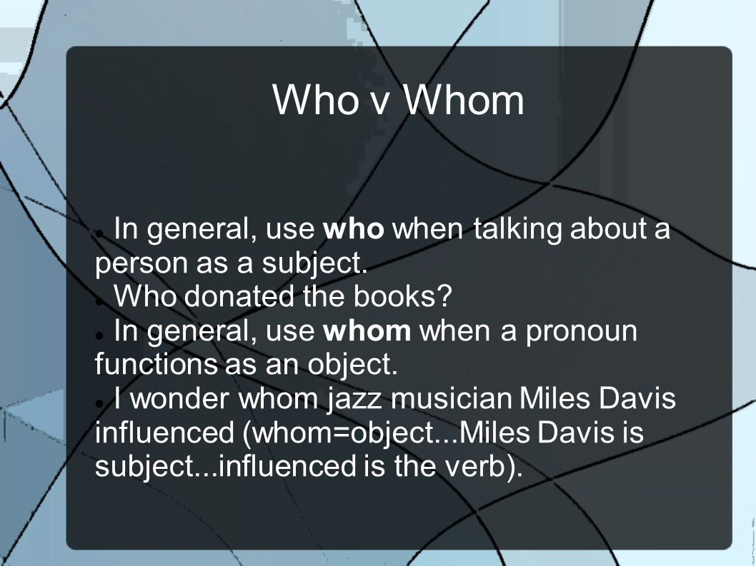 Who v Whom In general, use who when talking about a person as a subject.