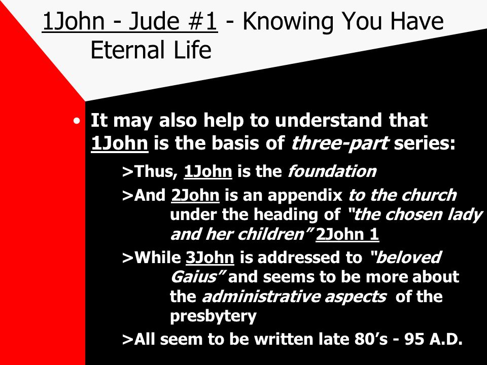 1John - Jude #1 - Knowing You Have Eternal Life It may also help to understand that 1John is the basis of three-part series: >Thus, 1John is the foundation >And 2John is an appendix to the church under the heading of the chosen lady and her children 2John 1 >While 3John is addressed to beloved Gaius and seems to be more about the administrative aspects of the presbytery >All seem to be written late 80's - 95 A.D.