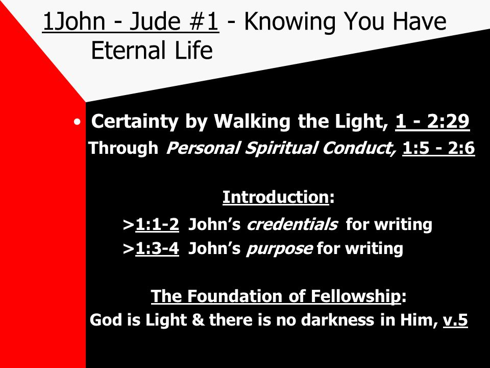 1John - Jude #1 - Knowing You Have Eternal Life Certainty by Walking the Light, 1 - 2:29 Through Personal Spiritual Conduct, 1:5 - 2:6 Introduction: >1:1-2 John's credentials for writing >1:3-4 John's purpose for writing The Foundation of Fellowship: God is Light & there is no darkness in Him, v.5