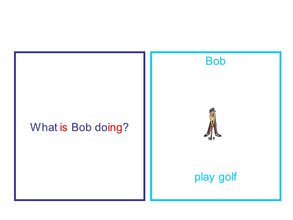 What is Bob doing Bob play golf