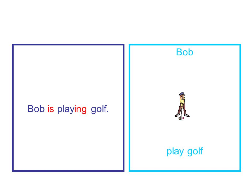 Bob is playing golf. Bob play golf