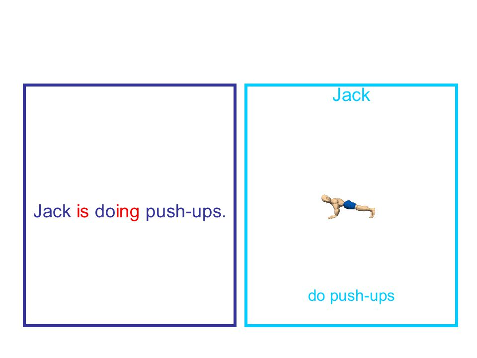Jack is doing push-ups. Jack do push-ups
