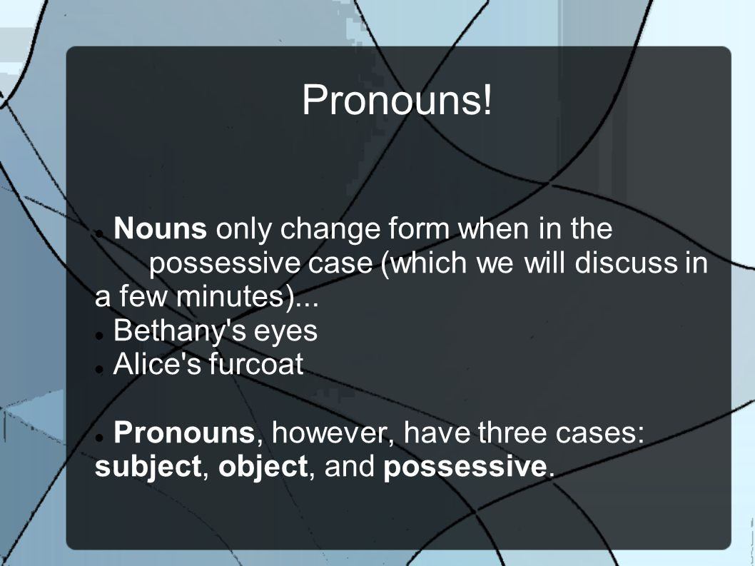 Pronouns! Nouns only change form when in the possessive case (which we will discuss in a few minutes)... Bethany's eyes Alice's furcoat Pronouns, howe