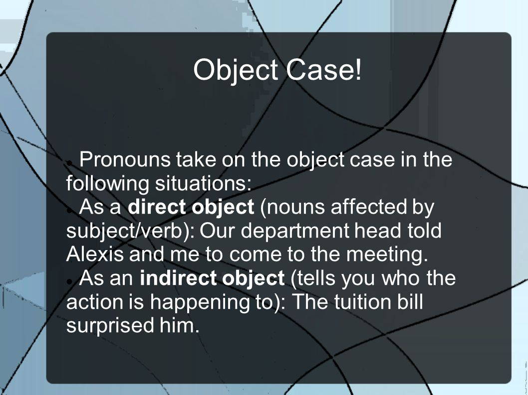 Object Case! Pronouns take on the object case in the following situations: As a direct object (nouns affected by subject/verb): Our department head to