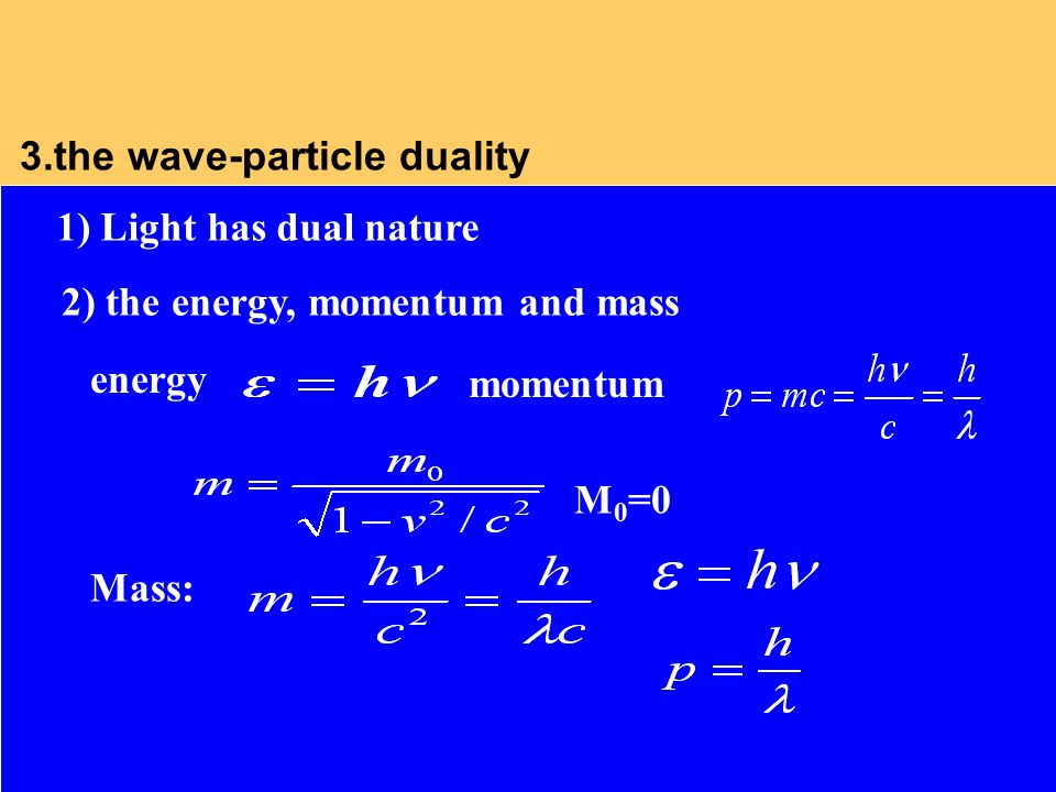 3.the wave-particle duality Mass: 2) the energy, momentum and mass 1) Light has dual nature energy momentum M 0 =0