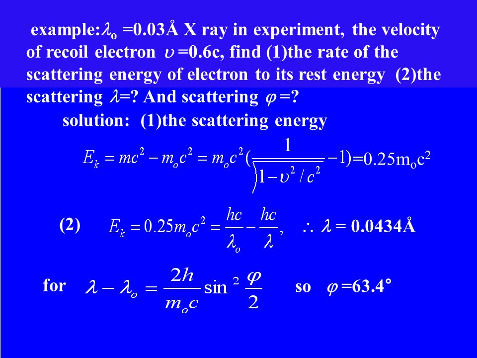 example: o =0.03Å X ray in experiment, the velocity of recoil electron  =0.6c, find (1)the rate of the scattering energy of electron to its rest energy (2)the scattering =.