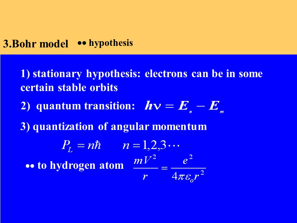 3.Bohr model 1) stationary hypothesis: electrons can be in some certain stable orbits 3) quantization of angular momentum 2) quantum transition:  to hydrogen atom  hypothesis