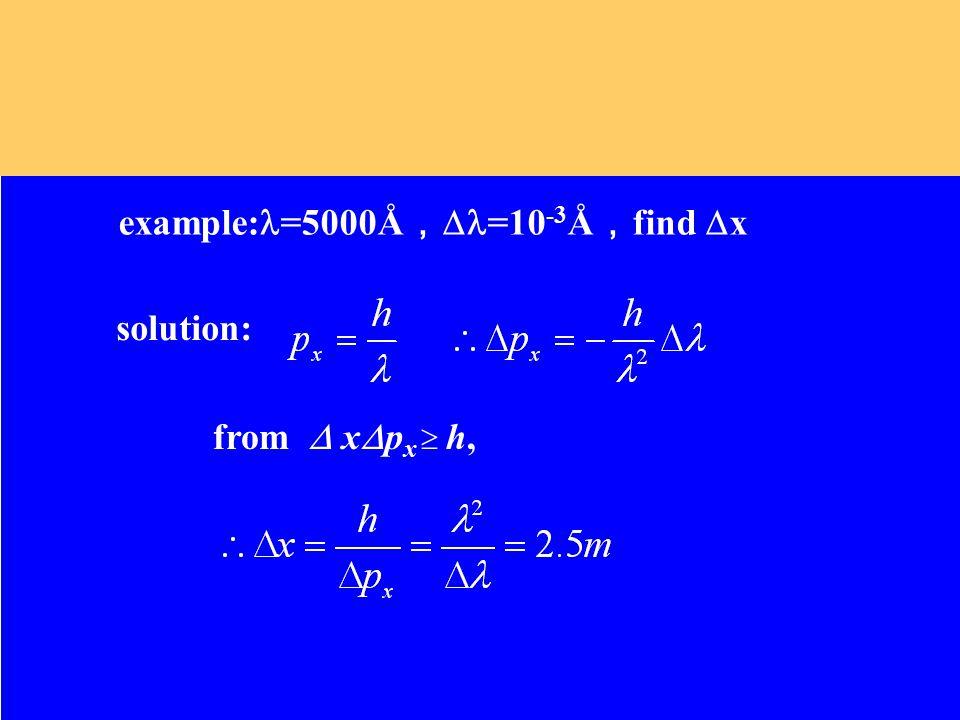 example: =5000Å ,  =10 -3 Å , find  x solution: from  x  p x  h,