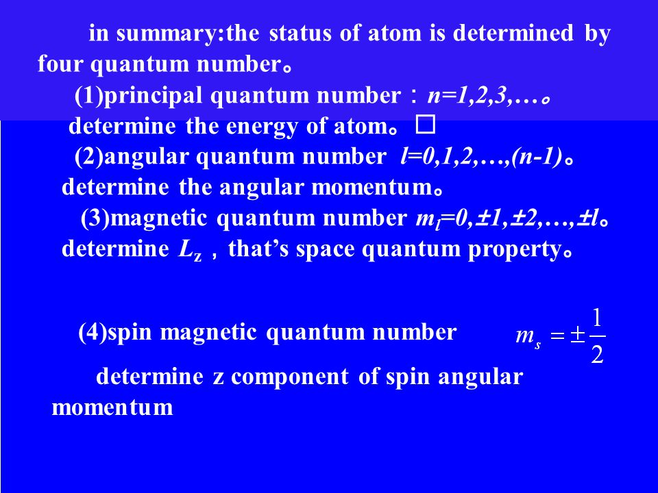 (1)principal quantum number : n=1,2,3,… 。 determine the energy of atom 。 (2)angular quantum number l=0,1,2,…,(n-1) 。 determine the angular momentum 。 (3)magnetic quantum number m l =0,±1,±2,…,±l 。 determine L z , that's space quantum property 。 determine z component of spin angular momentum (4)spin magnetic quantum number in summary:the status of atom is determined by four quantum number 。