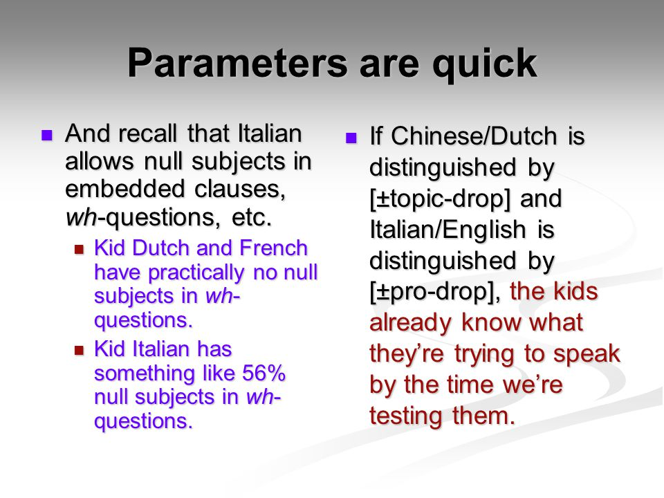 Parameters are quick And recall that Italian allows null subjects in embedded clauses, wh-questions, etc.