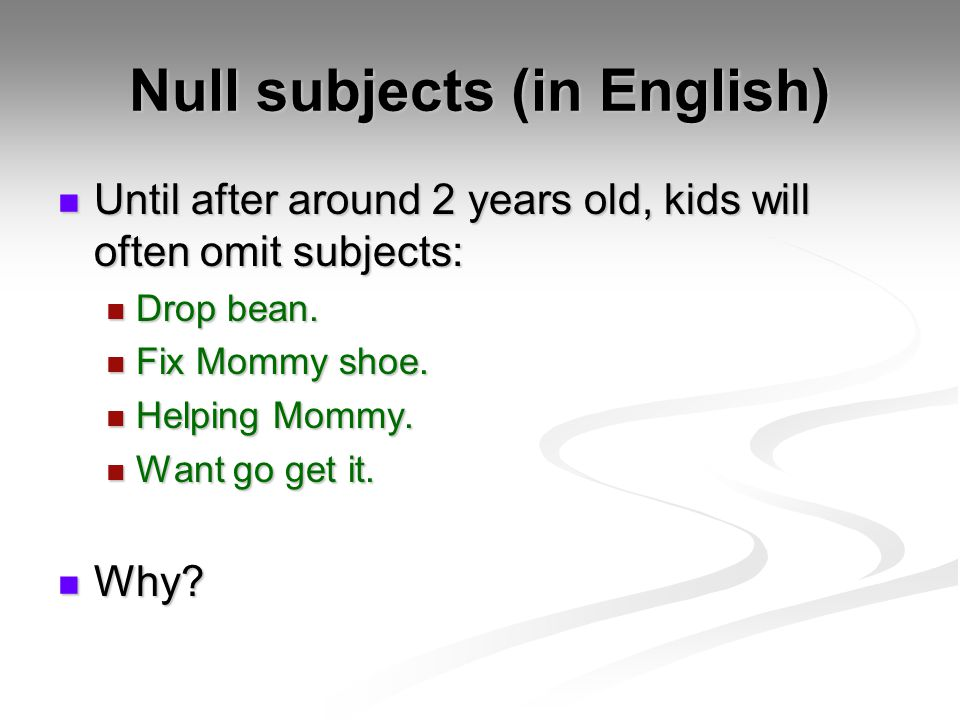 Null subjects (in English) Until after around 2 years old, kids will often omit subjects: Until after around 2 years old, kids will often omit subjects: Drop bean.
