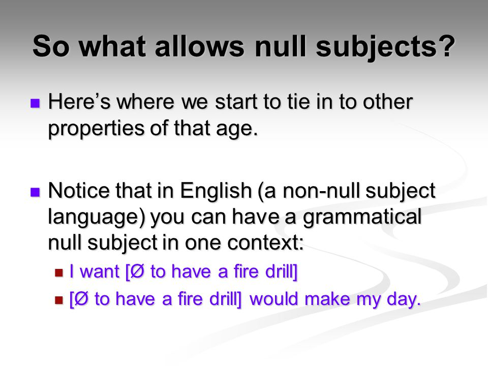 So what allows null subjects. Here's where we start to tie in to other properties of that age.
