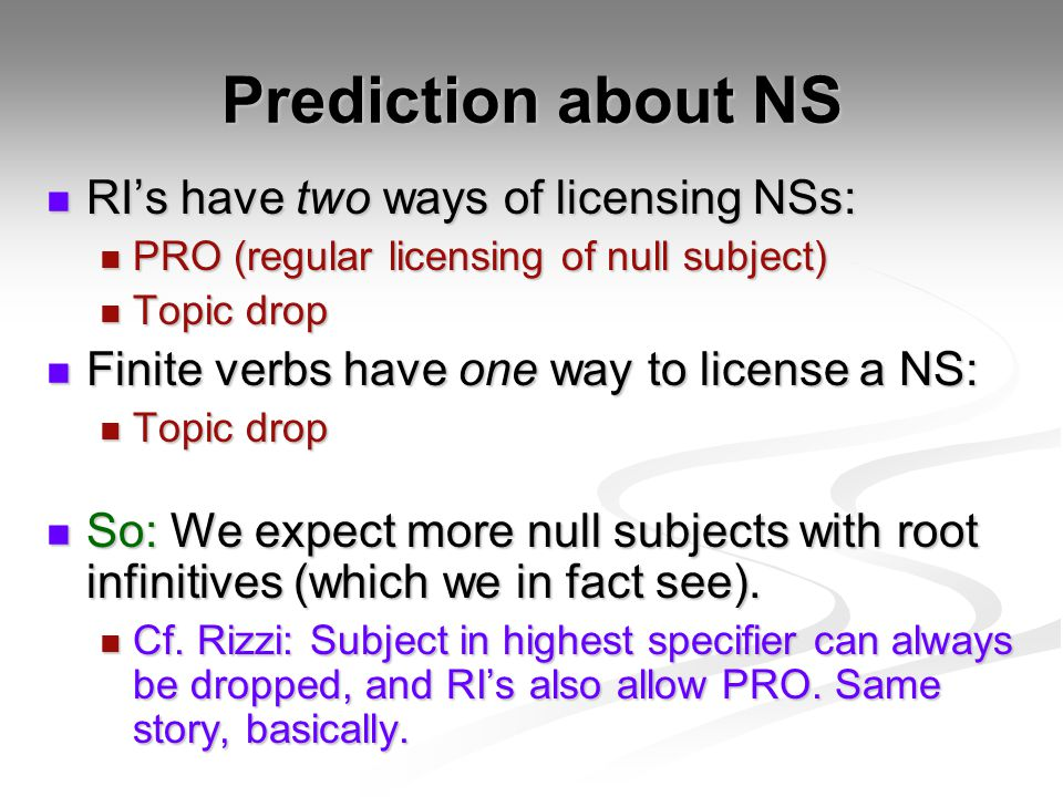 Prediction about NS RI's have two ways of licensing NSs: RI's have two ways of licensing NSs: PRO (regular licensing of null subject) PRO (regular licensing of null subject) Topic drop Topic drop Finite verbs have one way to license a NS: Finite verbs have one way to license a NS: Topic drop Topic drop So: We expect more null subjects with root infinitives (which we in fact see).