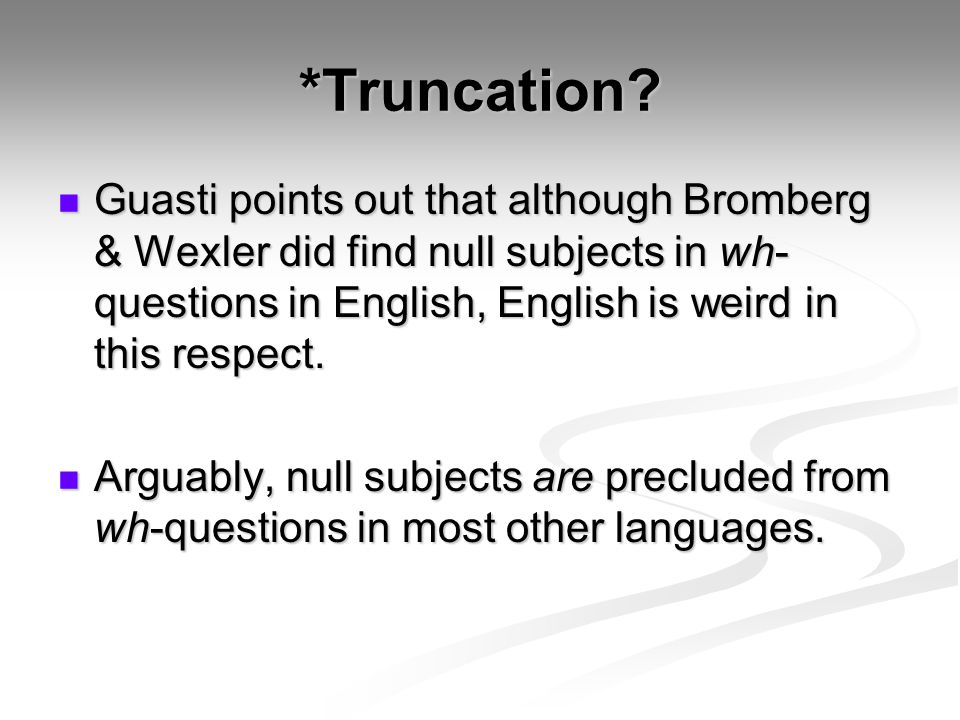 *Truncation? Guasti points out that although Bromberg & Wexler did find null subjects in wh- questions in English, English is weird in this respect. G