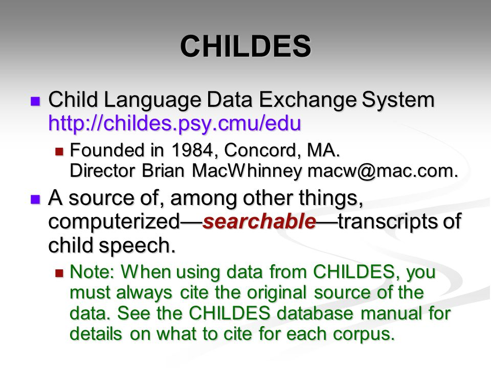 CHILDES Child Language Data Exchange System http://childes.psy.cmu/edu Child Language Data Exchange System http://childes.psy.cmu/edu Founded in 1984, Concord, MA.