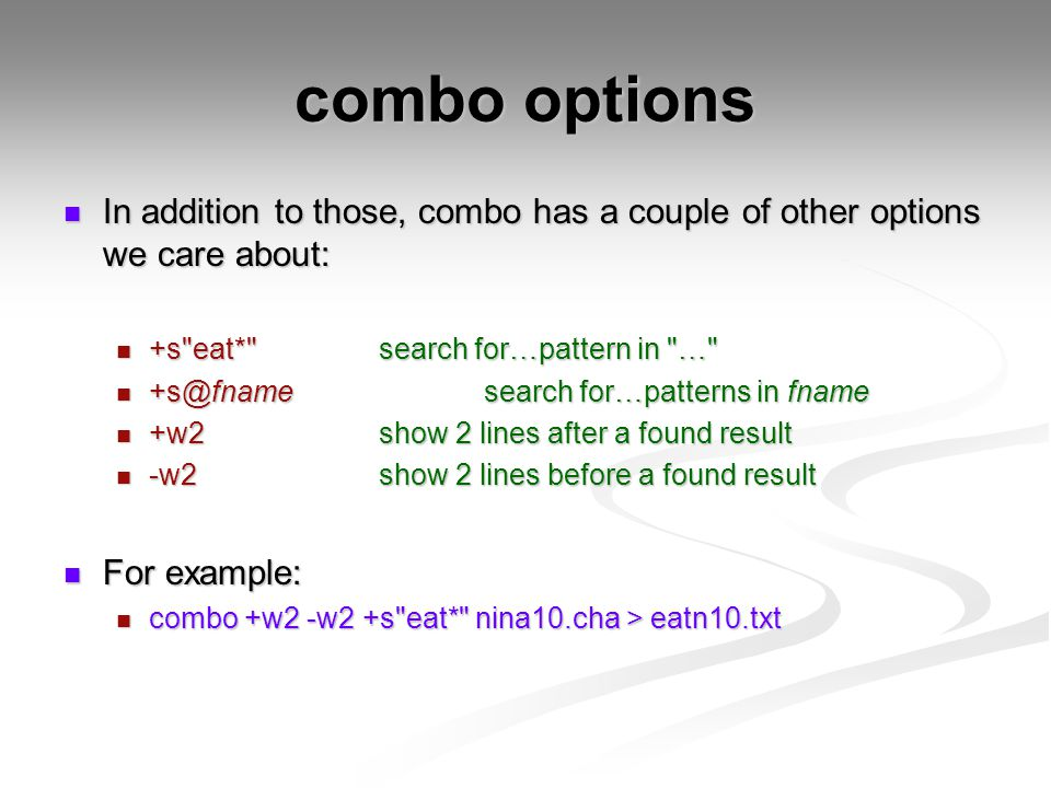 combo options In addition to those, combo has a couple of other options we care about: In addition to those, combo has a couple of other options we care about: +s eat* search for…pattern in … +s eat* search for…pattern in … +s@fnamesearch for…patterns in fname +s@fnamesearch for…patterns in fname +w2show 2 lines after a found result +w2show 2 lines after a found result -w2show 2 lines before a found result -w2show 2 lines before a found result For example: For example: combo +w2 -w2 +s eat* nina10.cha > eatn10.txt combo +w2 -w2 +s eat* nina10.cha > eatn10.txt