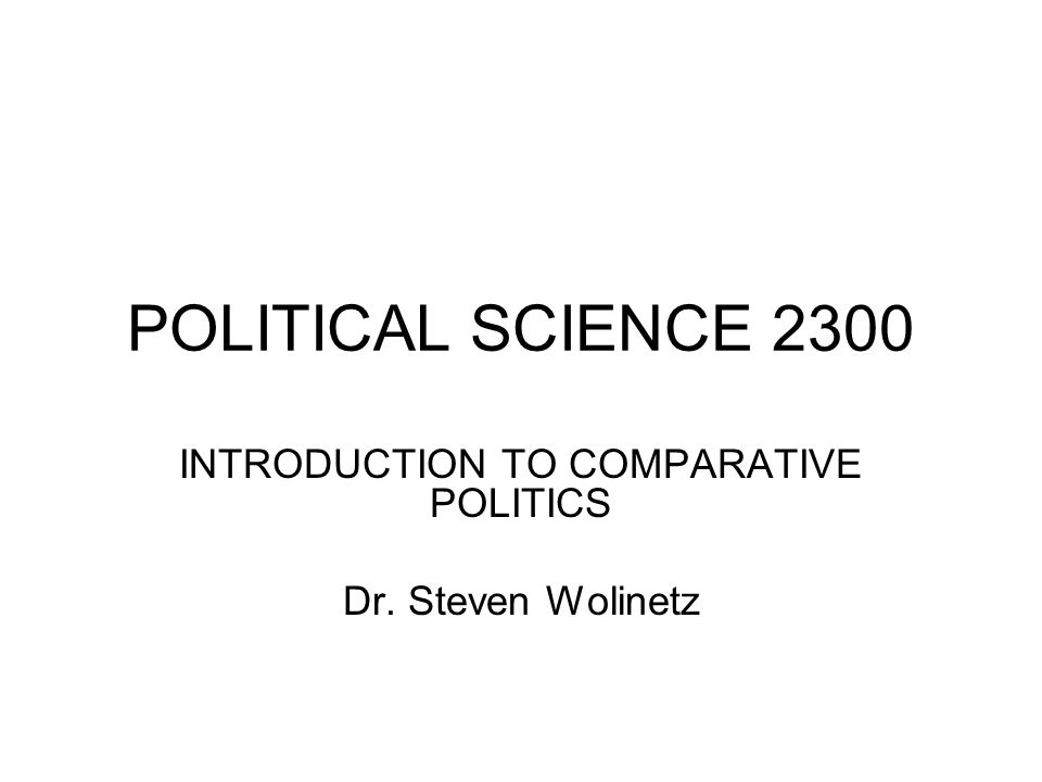 POLITICAL SCIENCE 2300 INTRODUCTION TO COMPARATIVE POLITICS Dr. Steven Wolinetz