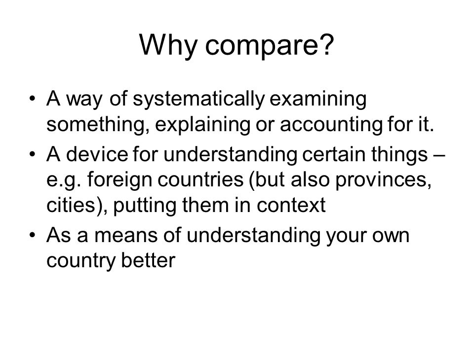Why compare? A way of systematically examining something, explaining or accounting for it. A device for understanding certain things – e.g. foreign co