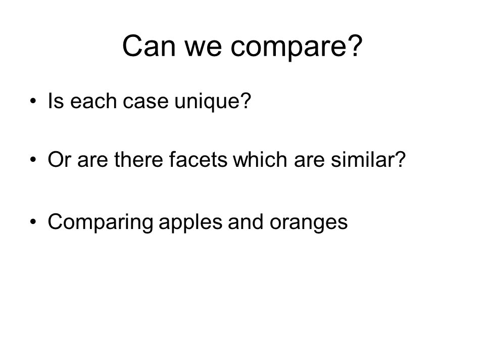 Can we compare? Is each case unique? Or are there facets which are similar? Comparing apples and oranges