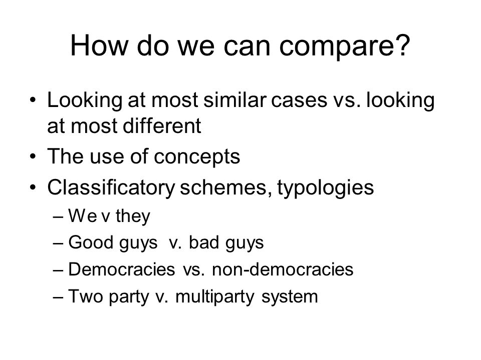 How do we can compare? Looking at most similar cases vs. looking at most different The use of concepts Classificatory schemes, typologies –We v they –