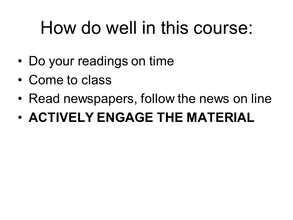 How do well in this course: Do your readings on time Come to class Read newspapers, follow the news on line ACTIVELY ENGAGE THE MATERIAL