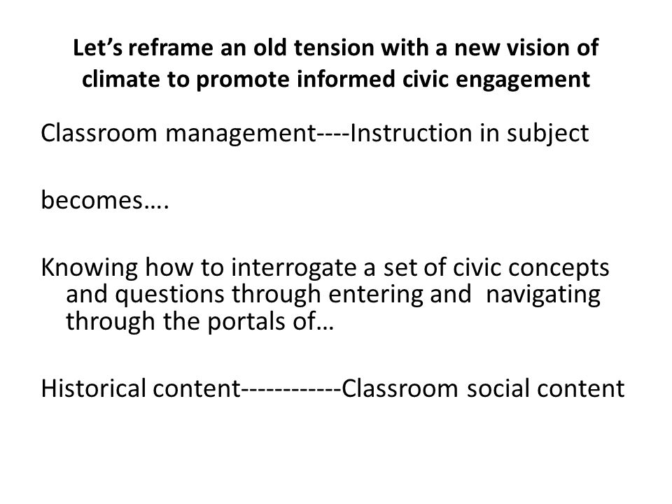 Let's reframe an old tension with a new vision of climate to promote informed civic engagement Classroom management----Instruction in subject becomes….