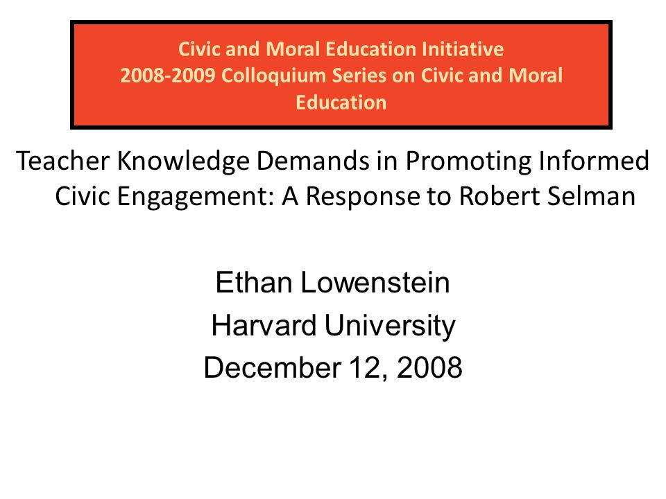 Civic and Moral Education Initiative 2008-2009 Colloquium Series on Civic and Moral Education Teacher Knowledge Demands in Promoting Informed Civic Engagement: A Response to Robert Selman Ethan Lowenstein Harvard University December 12, 2008