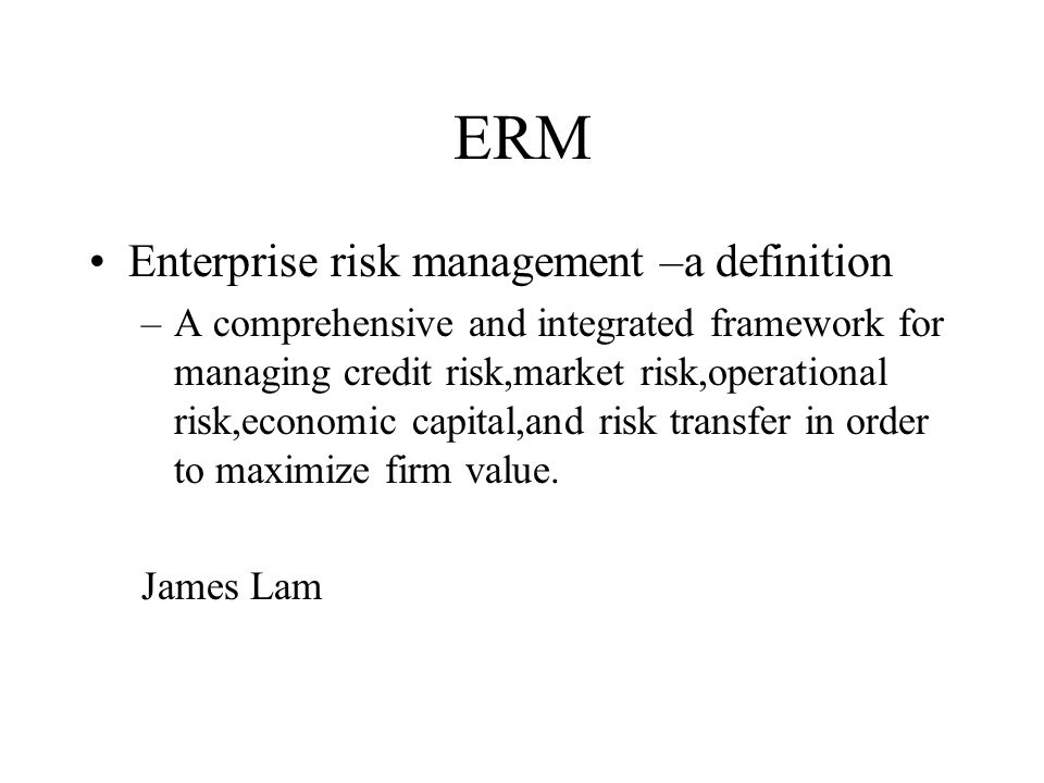 ERM Enterprise risk management is all about integration To be successful it requires –An integrated risk organization –The integration of risk transfer strategies –The integration of risk management into the business processes of the company