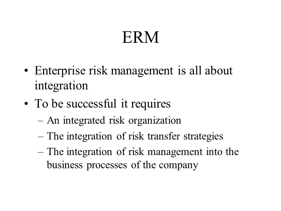 ERM Risk Organization –Centralized risk management unit reporting to the chief executive officer and the board Broad policy setting across risk taking activities May have CRO position