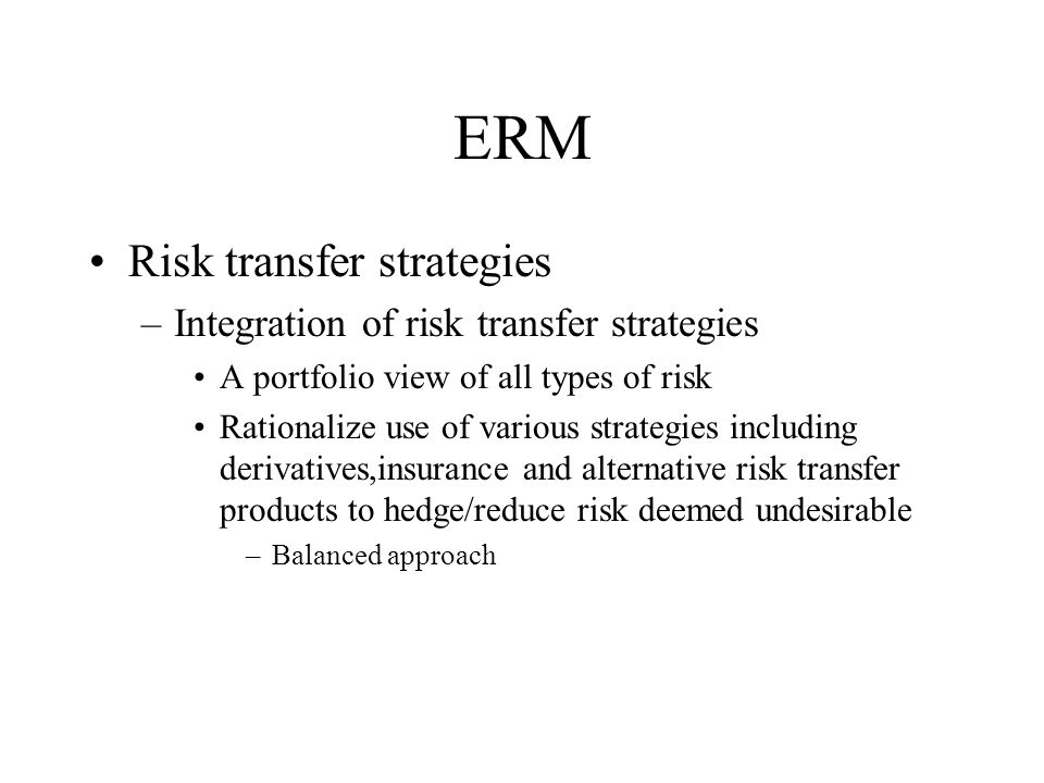 ERM Risk management into the business processes of the company –Offensive v defensive mechanism Proactive v reactive management approach –Optimize business performance Influence on pricing, resource allocation and other business decisions