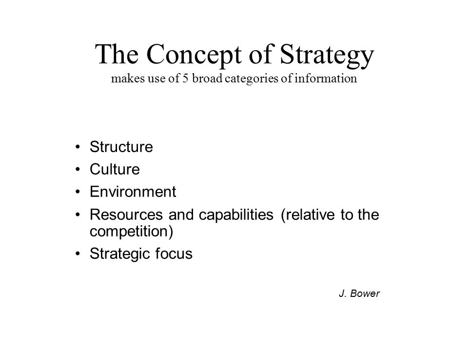 The Concept of Strategy makes use of 5 broad categories of information Structure Culture Environment Resources and capabilities (relative to the compe