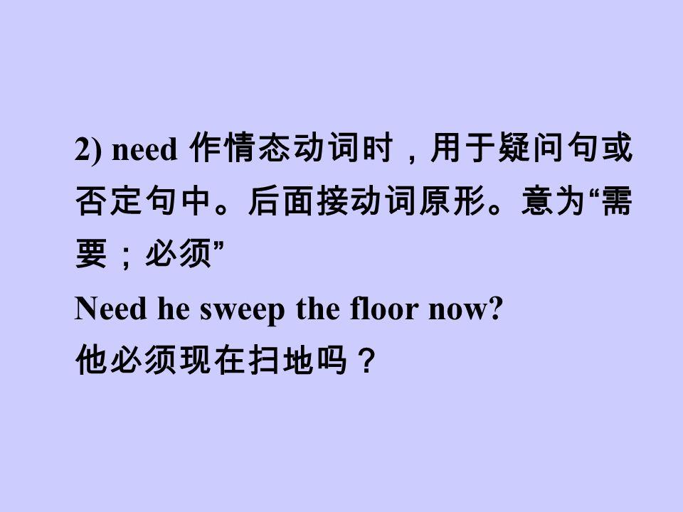 2) need 作情态动词时,用于疑问句或 否定句中。后面接动词原形。意为 需 要;必须 Need he sweep the floor now 他必须现在扫地吗?