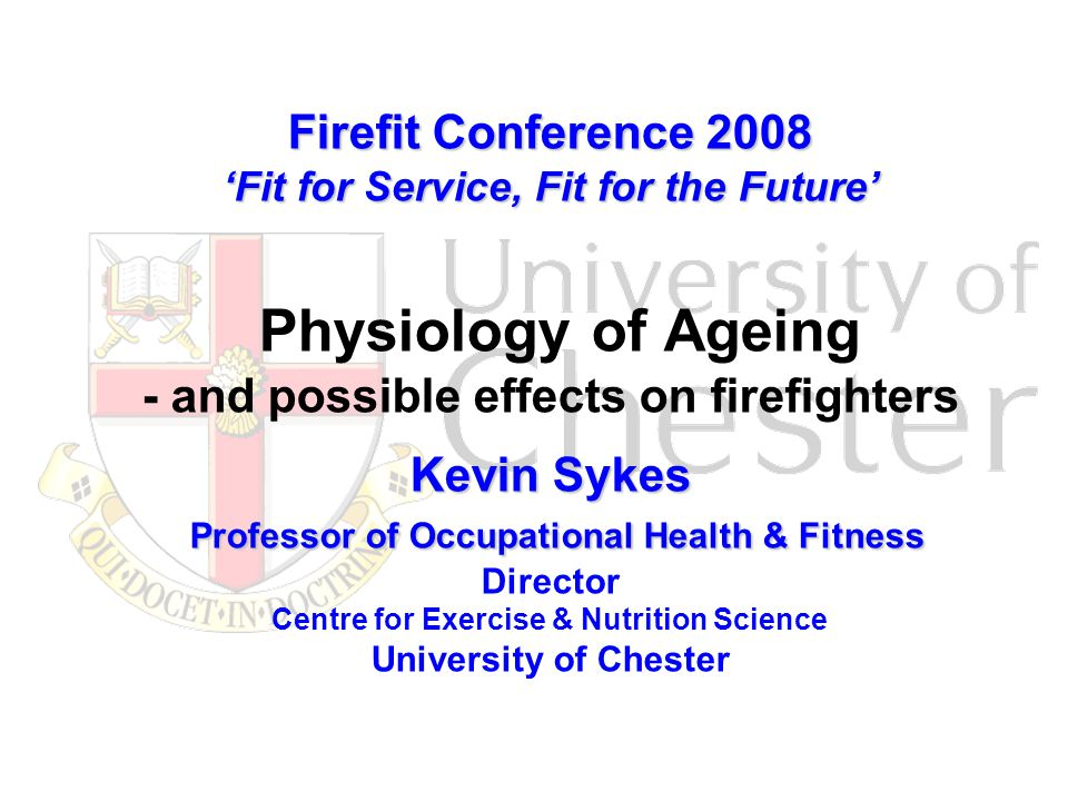 Firefit Conference 2008 'Fit for Service, Fit for the Future' Kevin Sykes Professor of Occupational Health & Fitness Firefit Conference 2008 'Fit for Service, Fit for the Future' Physiology of Ageing - and possible effects on firefighters Kevin Sykes Professor of Occupational Health & Fitness Director Centre for Exercise & Nutrition Science University of Chester